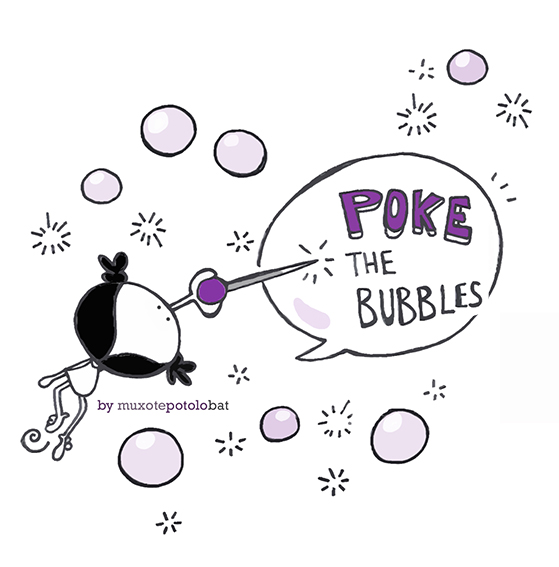 When you hear or receive any hurtfull message (it´s not funny), Poke the bubble!